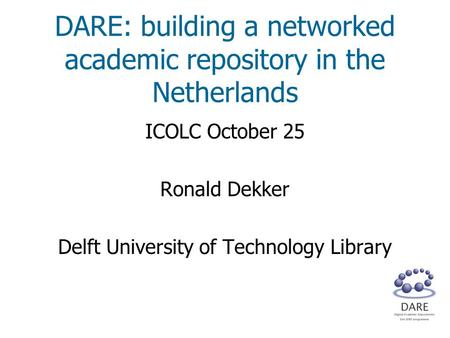 DARE: building a networked academic repository in the Netherlands ICOLC October 25 Ronald Dekker Delft University of Technology Library.