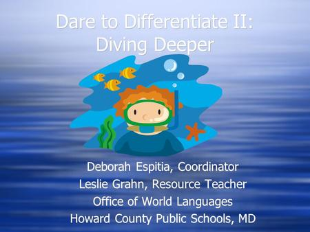 Dare to Differentiate II: Diving Deeper Deborah Espitia, Coordinator Leslie Grahn, Resource Teacher Office of World Languages Howard County Public Schools,
