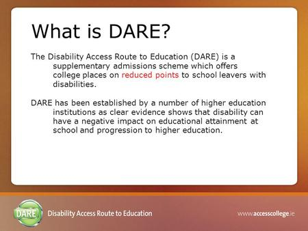 What is DARE? The Disability Access Route to Education (DARE) is a supplementary admissions scheme which offers college places on reduced points to school.