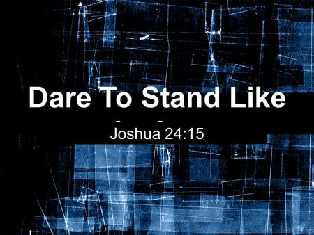 "Dare To Stand Like Joshua Joshua 24:15. Joshua, Son of Nun The story of Joshua does not begin in Joshua 1:1, but much earlier in his ""youth"" The Lord."