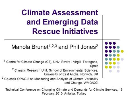 Climate Assessment and Emerging Data Rescue Initiatives Manola Brunet 1,2,3 and Phil Jones 2 1 Centre for Climate Change (C3), Univ. Rovira i Virgili,