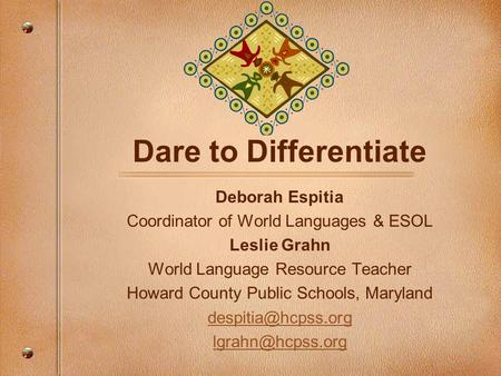 Dare to Differentiate Deborah Espitia Coordinator of World Languages & ESOL Leslie Grahn World Language Resource Teacher Howard County Public Schools,