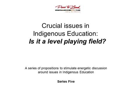 Crucial issues in Indigenous Education: Is it a level playing field? A series of propositions to stimulate energetic discussion around issues in Indigenous.