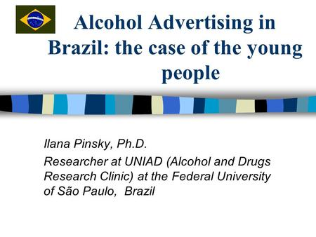 Alcohol Advertising in Brazil: the case of the young people Ilana Pinsky, Ph.D. Researcher at UNIAD (Alcohol and Drugs Research Clinic) at the Federal.