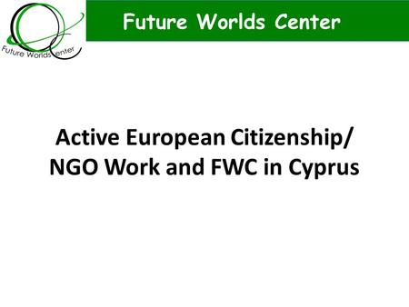 Future Worlds Center Active European Citizenship/ NGO Work and FWC in Cyprus.