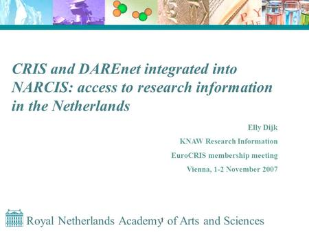 Royal Netherlands Academy of Arts and Sciences 1 CRIS and DAREnet integrated into NARCIS: access to research information in the Netherlands Elly Dijk KNAW.
