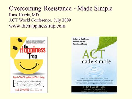 Overcoming Resistance - Made Simple Russ Harris, MD ACT World Conference, July 2009 www.thehappinesstrap.com.