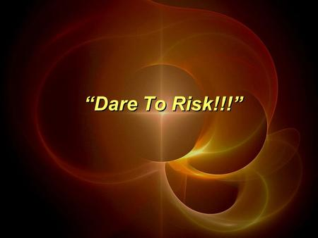 """Dare To Risk!!!"". ""But now is the time to get rid of anger, rage, malicious behavior, slander, and dirty language. Don't lie to each other, for you have."