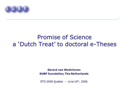 Promise of Science a 'Dutch Treat' to doctoral e-Theses Gerard van Westrienen SURF foundation, The Netherlands ETD 2006 Quebec - June 10 th, 2006.