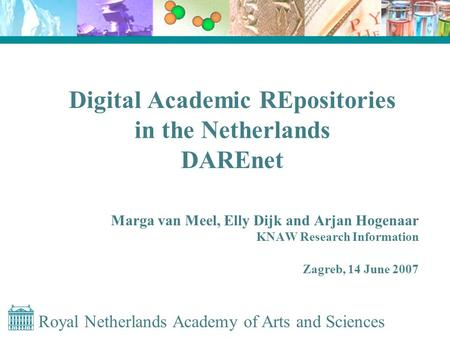 Royal Netherlands Academy of Arts and Sciences Digital Academic REpositories in the Netherlands DAREnet Marga van Meel, Elly Dijk and Arjan Hogenaar KNAW.
