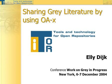 Sharing Grey Literature by using OA-x Elly Dijk Conference Work on Grey in Progress New York, 6-7 December 2004 Elly Dijk Conference Work on Grey in Progress.
