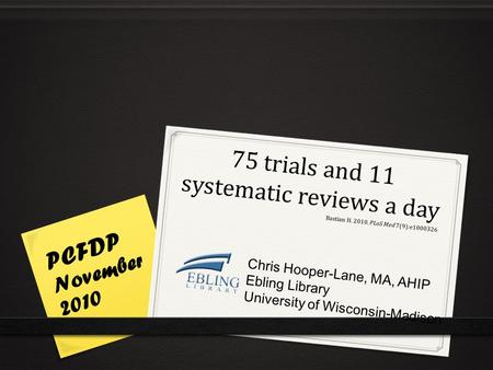 75 trials and 11 systematic reviews a day PCFDP November 2010 Chris Hooper-Lane, MA, AHIP Ebling Library University of Wisconsin-Madison Bastian H. 2010.