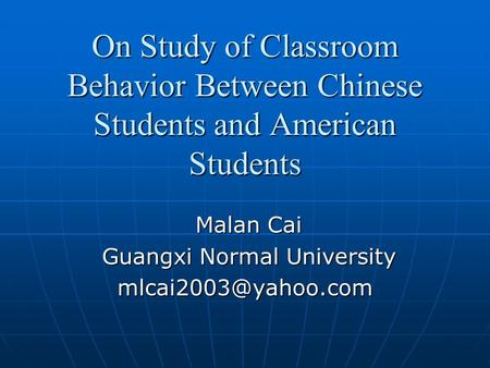 On Study of Classroom Behavior Between Chinese Students and American Students Malan Cai Malan Cai Guangxi Normal University Guangxi Normal