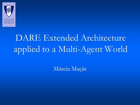 DARE Extended Architecture applied to a Multi-Agent World Márcia Maçãs.