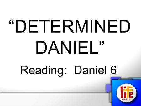 """DETERMINED DANIEL"" Reading: Daniel 6. We need to have the same determination that Daniel had: ""Dare to be a Daniel, Dare to stand alone, Dare to have."