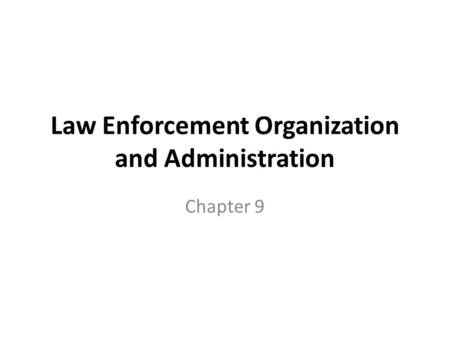 Law Enforcement Organization and Administration Chapter 9.