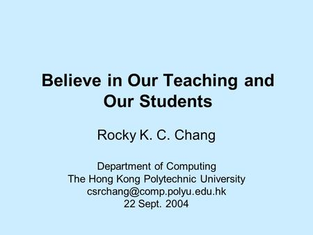 Believe in Our Teaching and Our Students Rocky K. C. Chang Department of Computing The Hong Kong Polytechnic University 22 Sept.