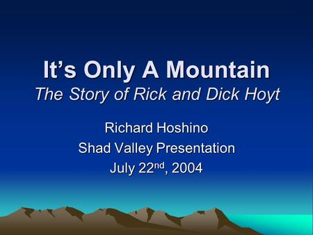 It's Only A Mountain The Story of Rick and Dick Hoyt Richard Hoshino Shad Valley Presentation July 22 nd, 2004.
