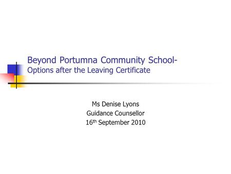 Beyond Portumna Community School- Options after the Leaving Certificate Ms Denise Lyons Guidance Counsellor 16 th September 2010.