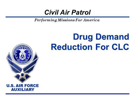 Performing Missions For America U.S. AIR FORCE AUXILIARY U.S. AIR FORCE AUXILIARY Civil Air Patrol Drug Demand Reduction For CLC.