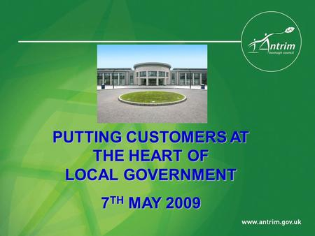PUTTING CUSTOMERS AT THE HEART OF LOCAL GOVERNMENT 7 TH MAY 2009.