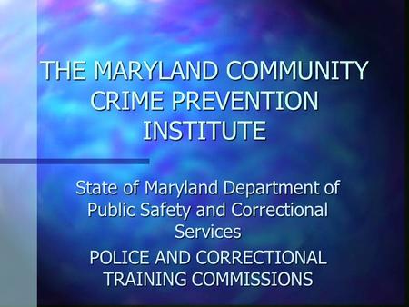 THE MARYLAND COMMUNITY CRIME PREVENTION INSTITUTE State of Maryland Department of Public Safety and Correctional Services POLICE AND CORRECTIONAL TRAINING.