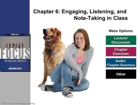© 2010 Wadsworth, Cengage Learning Menu Options: Chapter 6: Engaging, Listening, and Note-Taking in Class Lecture/ Discussion Chapter Exercises Audio Chapter.