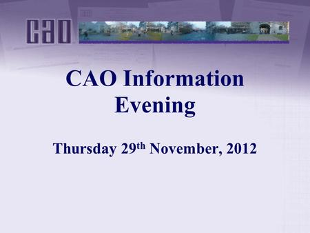 CAO Information Evening Thursday 29 th November, 2012.
