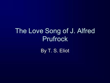 The Love Song of J. Alfred Prufrock By T. S. Eliot.