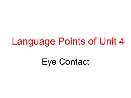 Language Points of Unit 4 Eye Contact. contact n. make/ have/ avoid contact with get/ come into contact with be in contact with Whoever comes into close.