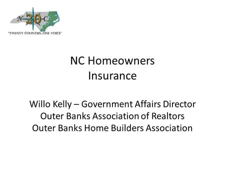 NC Homeowners Insurance Willo Kelly – Government Affairs Director Outer Banks Association of Realtors Outer Banks Home Builders Association.