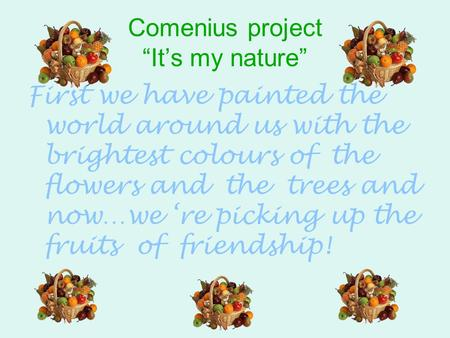 "Comenius project ""It's my nature"" First we have painted the world around us with the brightest colours of the flowers and the trees and now…we 're picking."