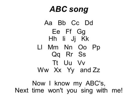 ABC song Aa Bb Cc Dd Ee Ff Gg Hh Ii Jj Kk Ll Mm Nn Oo Pp Qq Rr Ss Tt Uu Vv Ww Xx Yy and Zz Now I know my ABC's, Next time won't you sing with me!