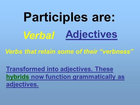 "Participles are: Verbal Adjectives Verbs that retain some of their ""verbness"" Transformed into adjectives. These hybrids now function grammatically as."
