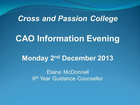 Cross and Passion College CAO Information Evening Monday 2 nd December 2013 Elaine McDonnell 6 th Year Guidance Counsellor.