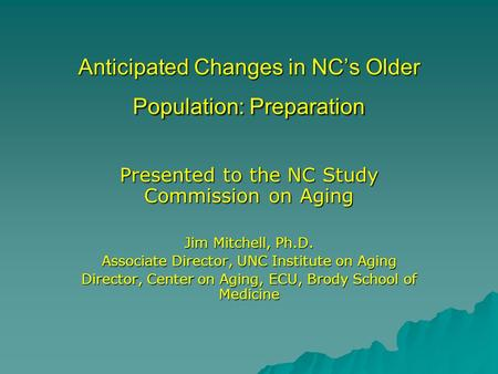 Anticipated Changes in NC's Older Population: Preparation Presented to the NC Study Commission on Aging Jim Mitchell, Ph.D. Associate Director, UNC Institute.