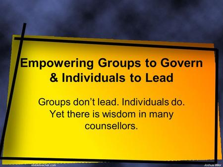 Empowering Groups to Govern & Individuals to Lead Groups don't lead. Individuals do. Yet there is wisdom in many counsellors.
