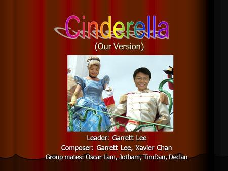 (Our Version) Leader: Garrett Lee Composer: Garrett Lee, Xavier Chan Group mates: Oscar Lam, Jotham, TimDan, Declan.
