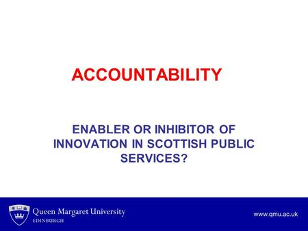 ACCOUNTABILITY ENABLER OR INHIBITOR OF INNOVATION IN SCOTTISH PUBLIC SERVICES?