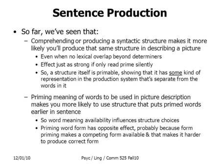 12/01/10Psyc / Ling / Comm 525 Fall10 Sentence Production So far, we've seen that: –Comprehending or producing a syntactic structure makes it more likely.