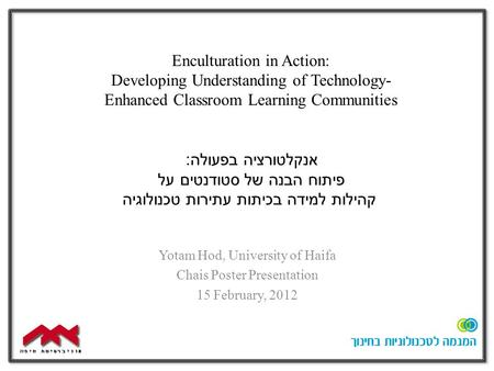 Enculturation in Action: Developing Understanding of Technology- Enhanced Classroom Learning Communities Yotam Hod, University of Haifa Chais Poster Presentation.