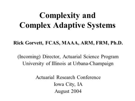 Complexity and Complex Adaptive Systems Rick Gorvett, FCAS, MAAA, ARM, FRM, Ph.D. (Incoming) Director, Actuarial Science Program University of Illinois.