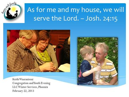 As for me and my house, we will serve the Lord. – Josh. 24:15 Keith Waaraniemi Congregation and Youth Evening LLC Winter Services, Phoenix February 22,