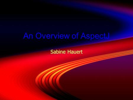 An Overview of AspectJ Sabine Hauert. Today's Deserts  Whipped introduction served with its three berries syrup  Chocolate history soufflé  Design.
