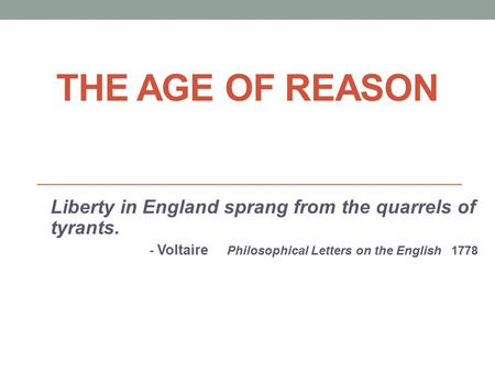 THE AGE OF REASON Liberty in England sprang from the quarrels of tyrants. - Voltaire Philosophical Letters on the English 1778.