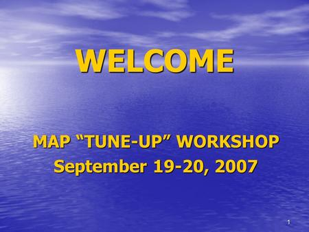 "1 WELCOME MAP ""TUNE-UP"" WORKSHOP September 19-20, 2007."