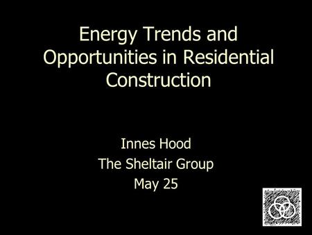 Energy Trends and Opportunities in Residential Construction Innes Hood The Sheltair Group May 25.