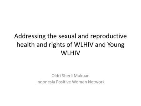Addressing the sexual and reproductive health and rights of WLHIV and Young WLHIV Oldri Sherli Mukuan Indonesia Positive Women Network.