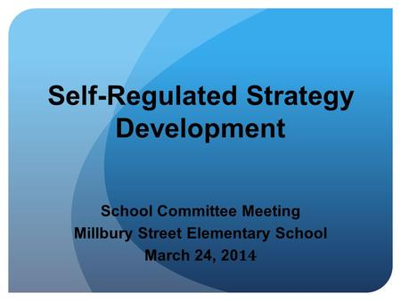 Self-Regulated Strategy Development School Committee Meeting Millbury Street Elementary School March 24, 20 14.