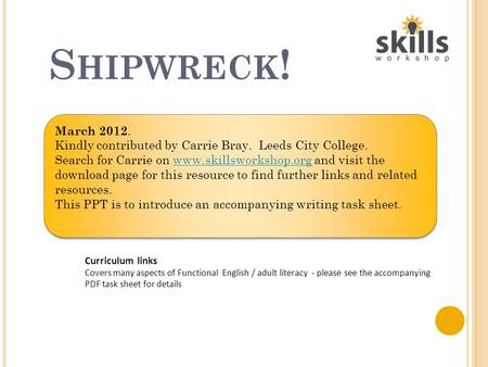 S HIPWRECK ! Curriculum links Covers many aspects of Functional English / adult literacy - please see the accompanying PDF task sheet for details March.